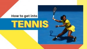 How to get into TENNIS